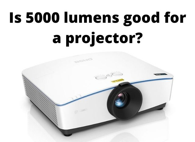 Is 5000 lumens good for a projector